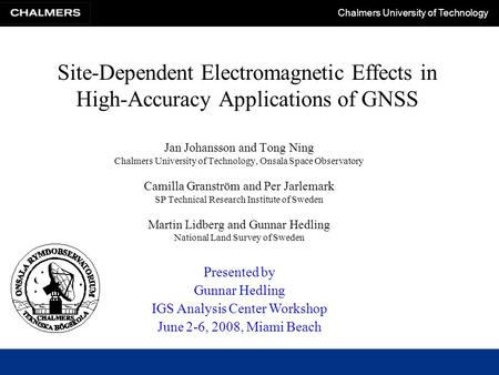 Chalmers University of Technology Site-Dependent Electromagnetic Effects in High-Accuracy Applications of GNSS Jan Johansson and Tong Ning Chalmers University.