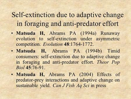 Self-extinction due to adaptive change in foraging and anti-predator effort Matsuda H, Abrams PA (1994a) Runaway evolution to self-extinction under asymmetric.