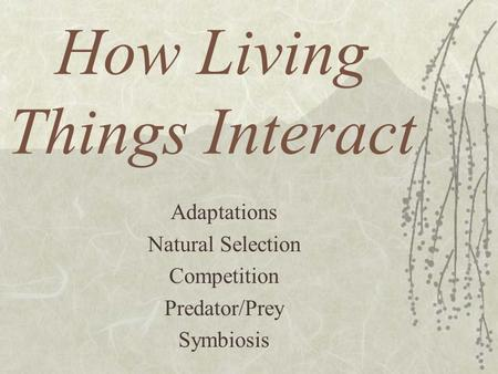 How Living Things Interact Adaptations Natural Selection Competition Predator/Prey Symbiosis.