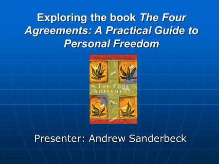 Exploring the book The Four Agreements: A Practical Guide to Personal Freedom Presenter: Andrew Sanderbeck.