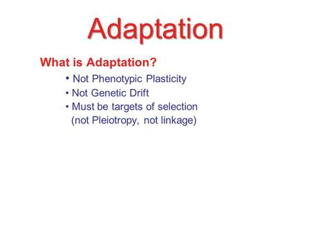 Adaptation What is Adaptation? Not Phenotypic Plasticity Not Genetic Drift Must be targets of selection (not Pleiotropy, not linkage)