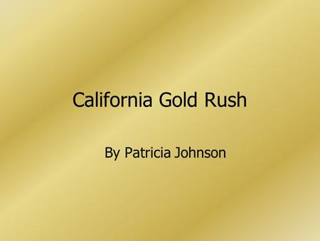 California Gold Rush By Patricia Johnson. Gold Discovered 1848- gold nuggets found on John Sutter's sawmill News spread around the world The beginning.