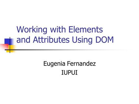 Working with Elements and Attributes Using DOM Eugenia Fernandez IUPUI.
