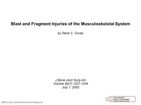 Blast and Fragment Injuries of the Musculoskeletal System by Dana C. Covey J Bone Joint Surg Am Volume 84(7):1221-1234 July 1, 2002 ©2002 by The Journal.