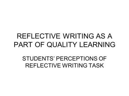 REFLECTIVE WRITING AS A PART OF QUALITY LEARNING STUDENTS' PERCEPTIONS OF REFLECTIVE WRITING TASK.