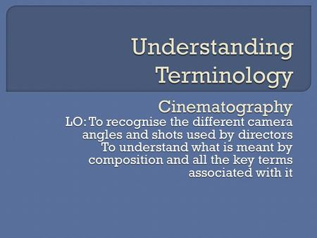 Cinematography LO: To recognise the different camera angles and shots used by directors To understand what is meant by composition and all the key terms.