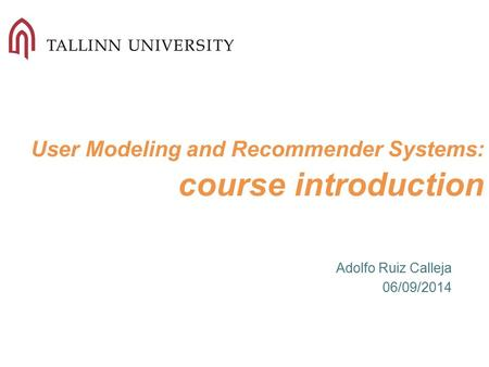User Modeling and Recommender Systems: course introduction Adolfo Ruiz Calleja 06/09/2014.