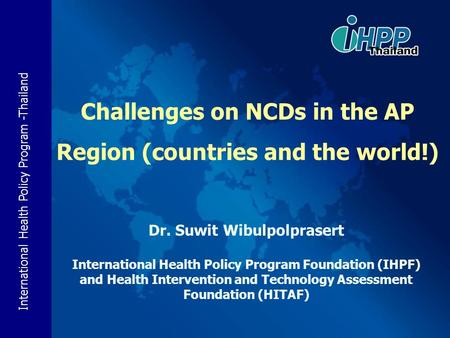 International Health Policy Program -Thailand Challenges on NCDs in the AP Region (countries and the world!) Dr. Suwit Wibulpolprasert International Health.