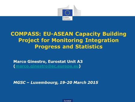 Eurostat COMPASS: EU-ASEAN Capacity Building Project for Monitoring Integration Progress and Statistics Marco Ginestro, Eurostat Unit A3