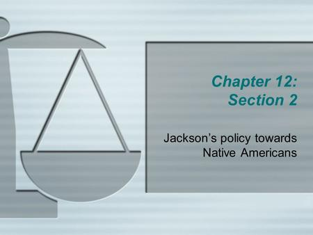 Chapter 12: Section 2 Jackson's policy towards Native Americans.
