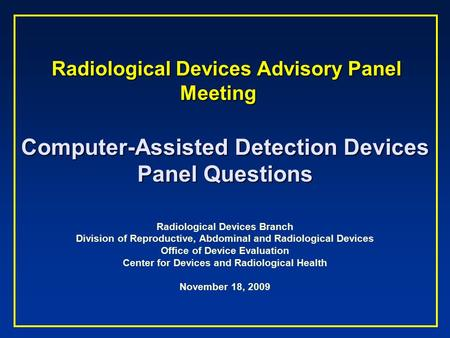 Radiological Devices Advisory Panel Meeting Radiological Devices Advisory Panel Meeting Computer-Assisted Detection Devices Panel Questions Radiological.