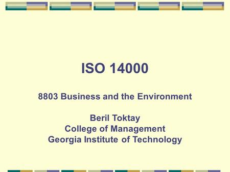 ISO 14000 8803 Business and the Environment Beril Toktay College of Management Georgia Institute of Technology.