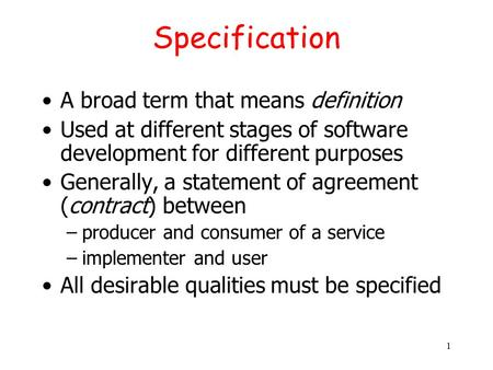 1 Specification A broad term that means definition Used at different stages of software development for different purposes Generally, a statement of agreement.