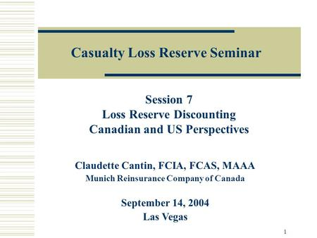 1 Casualty Loss Reserve Seminar Claudette Cantin, FCIA, FCAS, MAAA Munich Reinsurance Company of Canada September 14, 2004 Las Vegas Session 7 Loss Reserve.