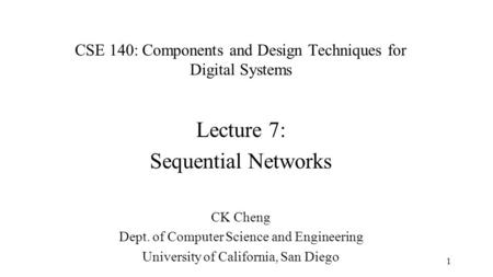 CSE 140: Components and Design Techniques for Digital Systems Lecture 7: Sequential Networks CK Cheng Dept. of Computer Science and Engineering University.