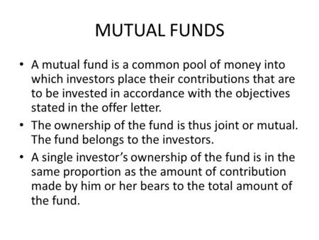 MUTUAL FUNDS A mutual fund is a common pool of money into which investors place their contributions that are to be invested in accordance with the objectives.