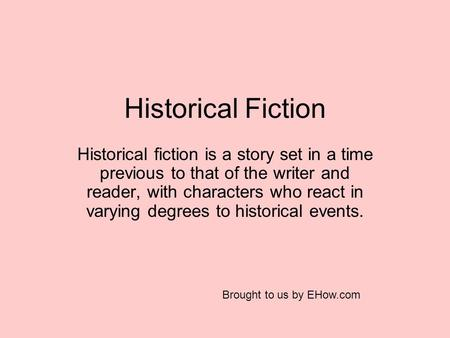 Historical Fiction Historical fiction is a story set in a time previous to that of the writer and reader, with characters who react in varying degrees.