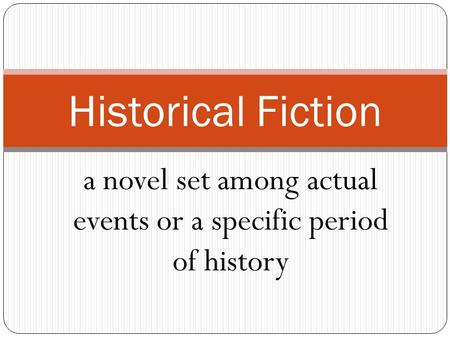 a novel set among actual events or a specific period of history Historical Fiction.
