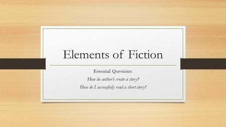 Elements of Fiction Essential Questions: How do author's create a story? How do I successfully read a short story?