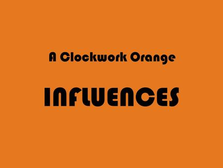 A Clockwork Orange INFLUENCES. book & film = cult classics -> big influence on any kind of media references : themes central to the story (Nadsat, locations...)