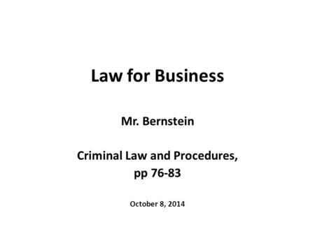 Law for Business Mr. Bernstein Criminal Law and Procedures, pp 76-83 October 8, 2014.