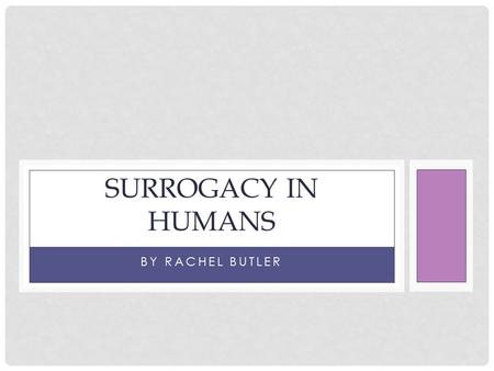 BY RACHEL BUTLER SURROGACY IN HUMANS. SURROGACY Surrogacy is a form of assisted reproductive technology(ART)Surrogacy is when another woman carries and.
