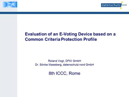 Evaluation of an E-Voting Device based on a Common Criteria Protection Profile Roland Vogt, DFKI GmbH Dr. Sönke Maseberg, datenschutz nord GmbH 8th ICCC,
