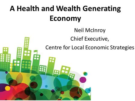 A Health and Wealth Generating Economy Neil McInroy Chief Executive, Centre for Local Economic Strategies.