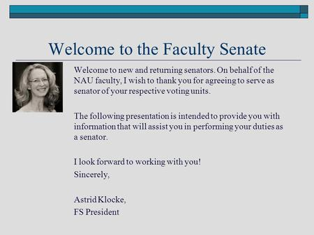 Welcome to the Faculty Senate Welcome to new and returning senators. On behalf of the NAU faculty, I wish to thank you for agreeing to serve as senator.