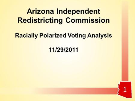 1 Arizona Independent Redistricting Commission Racially Polarized Voting Analysis 11/29/2011.