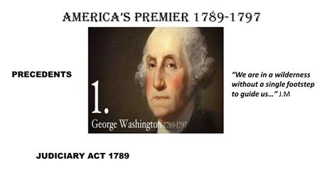 "America's Premier 1789-1797 PRECEDENTS JUDICIARY ACT 1789 ""We are in a wilderness without a single footstep to guide us…"" J.M."