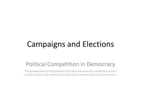 Campaigns and Elections Political Competition in Democracy This presentation is the property of Dr. Kevin Parsneau for use by him and his current students.