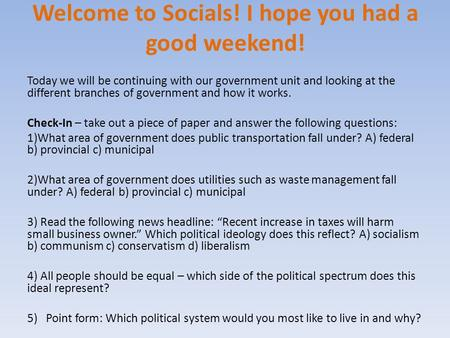Welcome to Socials! I hope you had a good weekend! Today we will be continuing with our government unit and looking at the different branches of government.
