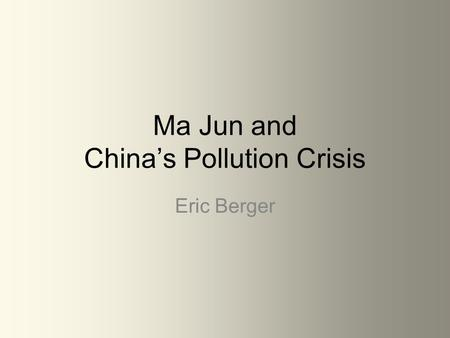 Ma Jun and China's Pollution Crisis Eric Berger. Chinese pollution is gaining minor global awareness and is beginning to prompt major issues. China's.