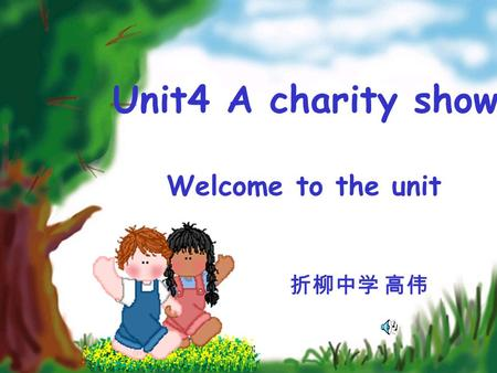 Unit4 A charity show Welcome to the unit 折柳中学 高伟.