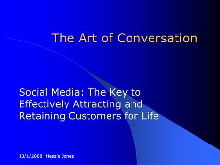 10/1/2008 Hessie Jones The Art of Conversation Social Media: The Key to Effectively Attracting and Retaining Customers for Life.