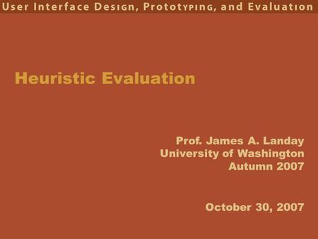 Prof. James A. Landay University of Washington Autumn 2007 Heuristic Evaluation October 30, 2007.