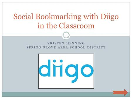 KRISTEN HENNING SPRING GROVE AREA SCHOOL DISTRICT Social Bookmarking with Diigo in the Classroom.