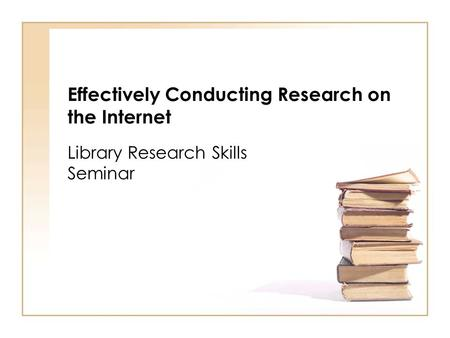 Effectively Conducting Research on the Internet Library Research Skills Seminar.