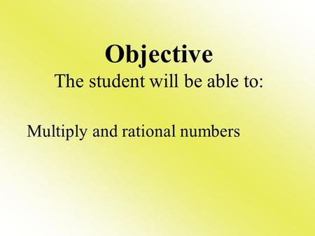Multiply and rational numbers Objective The student will be able to:
