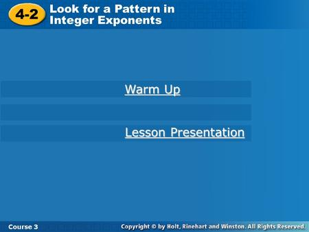 Course 3 4-2 Look for a Pattern in Integer Exponents 4-2 Look for a Pattern in Integer Exponents Course 3 Warm Up Warm Up Lesson Presentation Lesson Presentation.