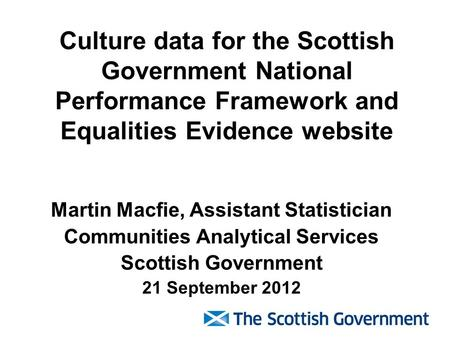 Culture data for the Scottish Government National Performance Framework and Equalities Evidence website Martin Macfie, Assistant Statistician Communities.