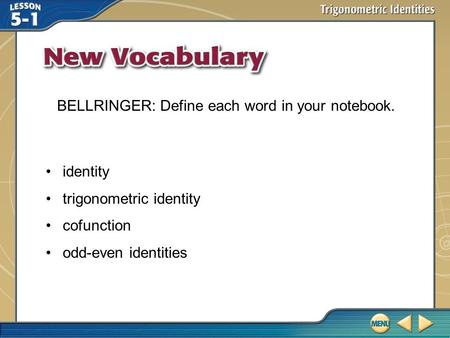 Vocabulary identity trigonometric identity cofunction odd-even identities BELLRINGER: Define each word in your notebook.