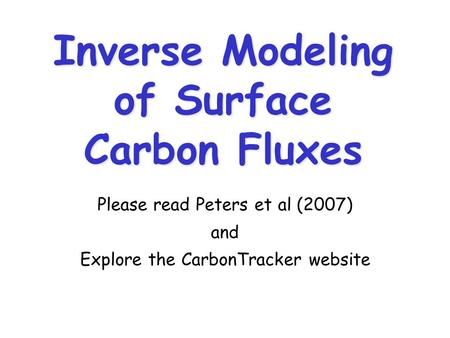 Inverse Modeling of Surface Carbon Fluxes Please read Peters et al (2007) and Explore the CarbonTracker website.