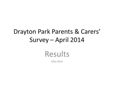 Drayton Park Parents & Carers' Survey – April 2014 Results May 2014.