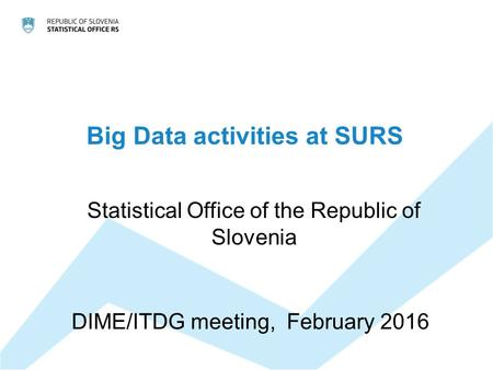 Big Data activities at SURS Statistical Office of the Republic of Slovenia DIME/ITDG meeting, February 2016.