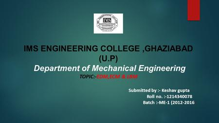IMS ENGINEERING COLLEGE,GHAZIABAD (U.P) Department of Mechanical Engineering TOPIC:-EDM,ECM & LBM Submitted by :- Keshav gupta Roll no. :-1214340078 Batch.