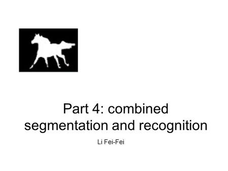 Part 4: combined segmentation and recognition Li Fei-Fei.