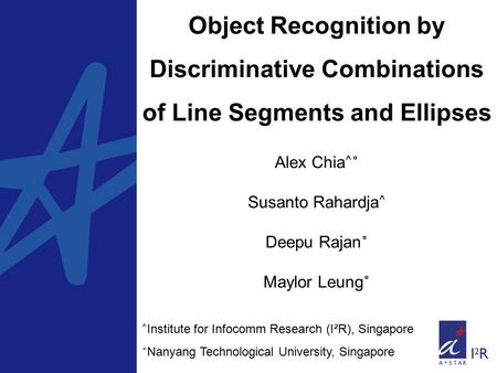 Object Recognition by Discriminative Combinations of Line Segments and Ellipses Alex Chia ^˚ Susanto Rahardja ^ Deepu Rajan ˚ Maylor Leung ˚ ^ Institute.