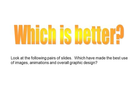 Look at the following pairs of slides. Which have made the best use of images, animations and overall graphic design?